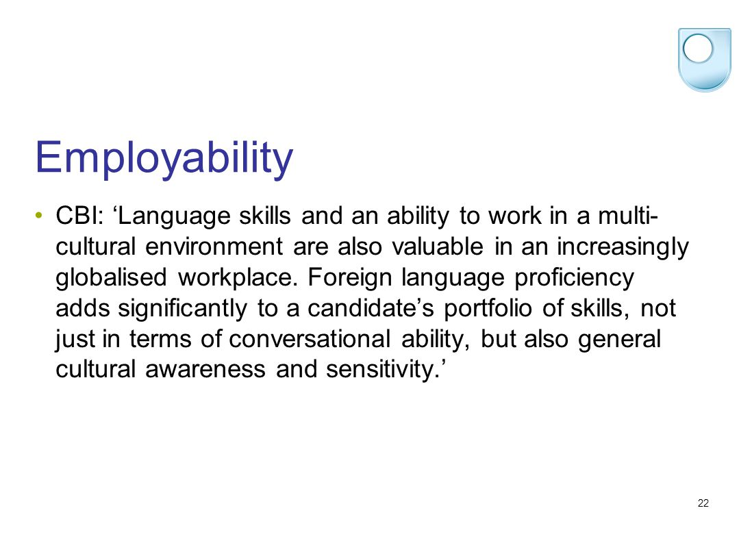 22 Employability CBI: Language skills and an ability to work in a multi- cultural environment are also valuable in an increasingly globalised workplace.