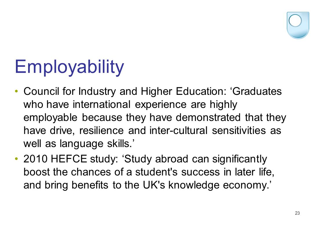 23 Employability Council for Industry and Higher Education: Graduates who have international experience are highly employable because they have demonstrated that they have drive, resilience and inter-cultural sensitivities as well as language skills.