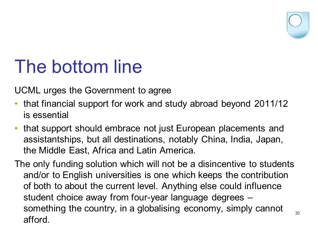 30 The bottom line UCML urges the Government to agree that financial support for work and study abroad beyond 2011/12 is essential that support should embrace not just European placements and assistantships, but all destinations, notably China, India, Japan, the Middle East, Africa and Latin America.