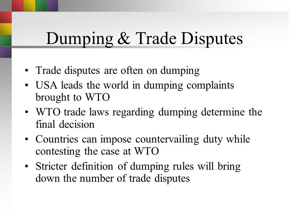 Dumping Dumping is defined as selling goods in a foreign country below cost –Typically done when there is excessive production & the seller wishes to
