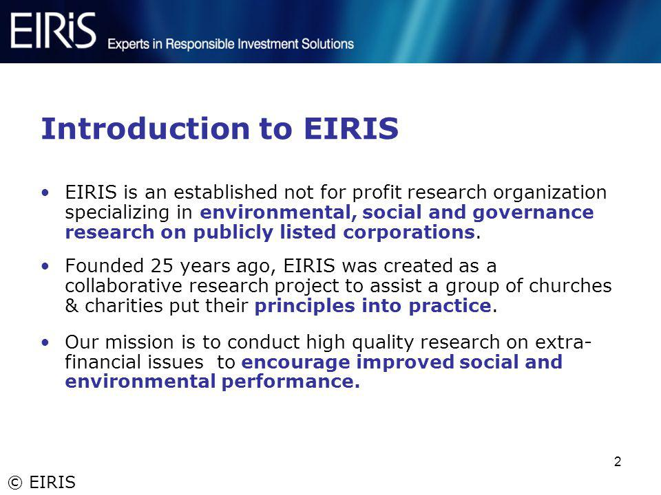 © EIRIS 2 Introduction to EIRIS EIRIS is an established not for profit research organization specializing in environmental, social and governance rese