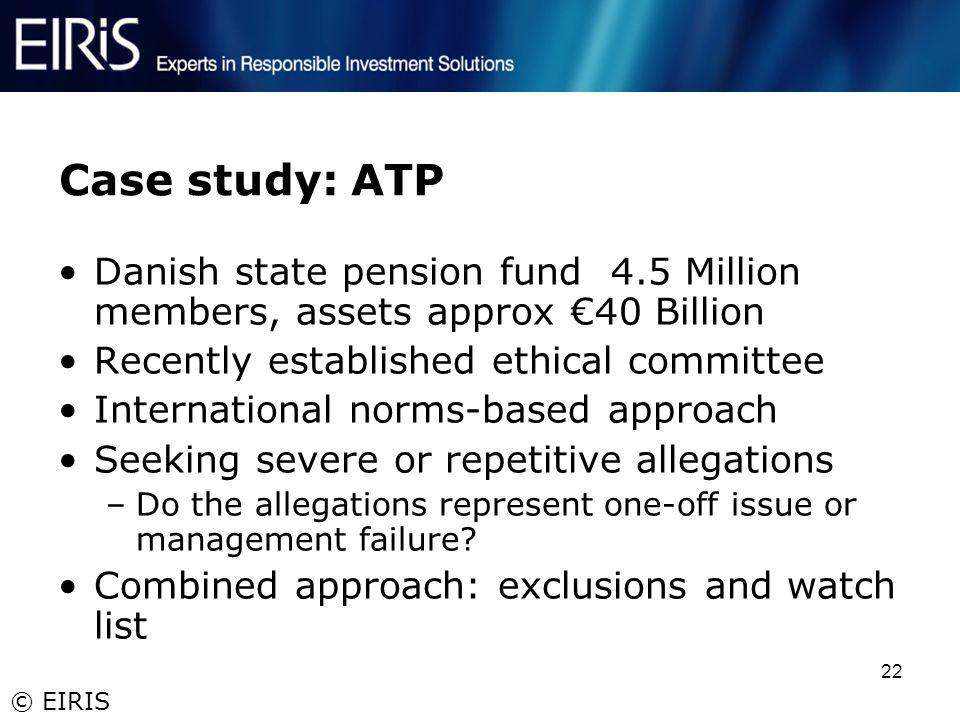 © EIRIS 22 Case study: ATP Danish state pension fund 4.5 Million members, assets approx 40 Billion Recently established ethical committee Internationa