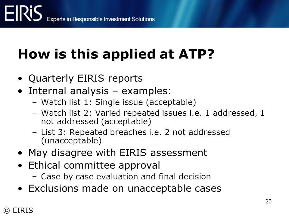 © EIRIS 23 How is this applied at ATP? Quarterly EIRIS reports Internal analysis – examples: –Watch list 1: Single issue (acceptable) –Watch list 2: V