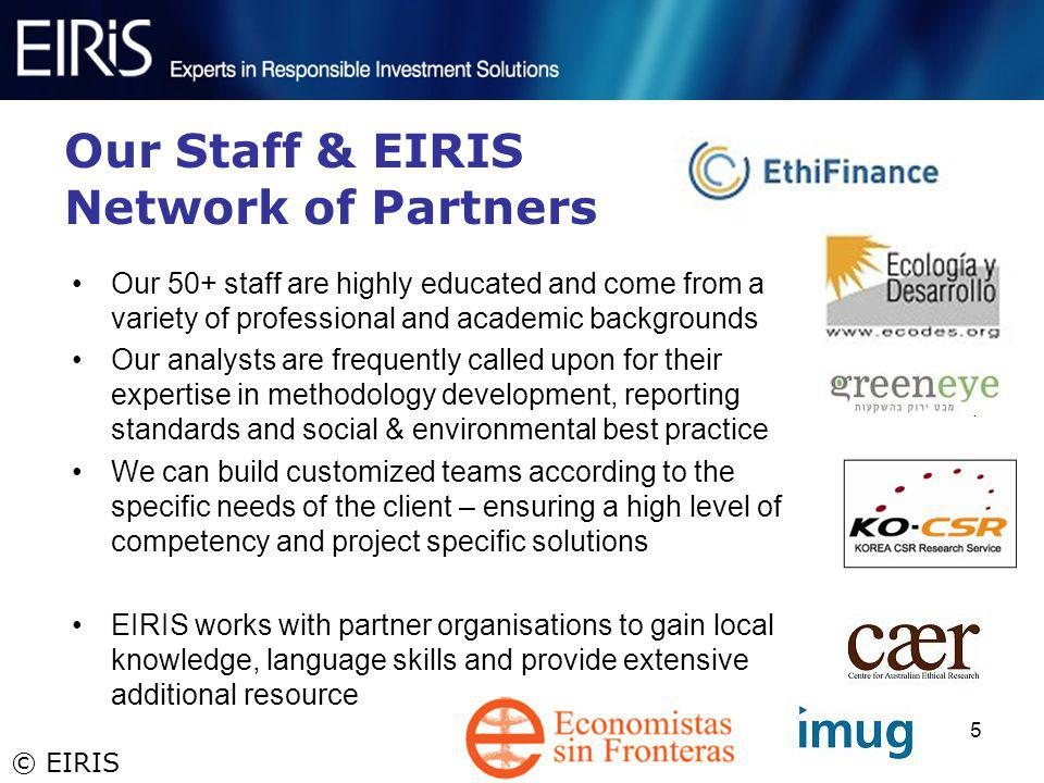 © EIRIS 5 Our Staff & EIRIS Network of Partners Our 50+ staff are highly educated and come from a variety of professional and academic backgrounds Our