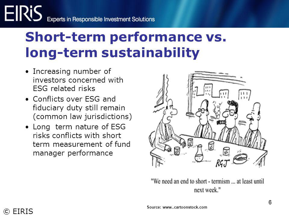 © EIRIS 6 Short-term performance vs. long-term sustainability Increasing number of investors concerned with ESG related risks Conflicts over ESG and f