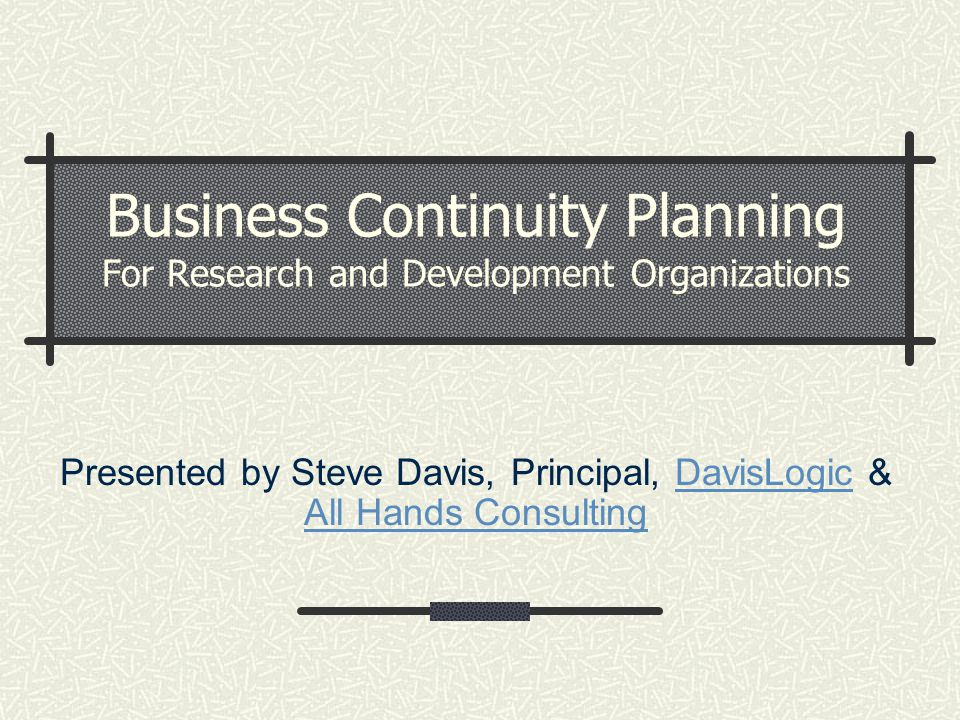 Business Continuity Planning For Research and Development Organizations Presented by Steve Davis, Principal, DavisLogic & All Hands ConsultingDavisLog