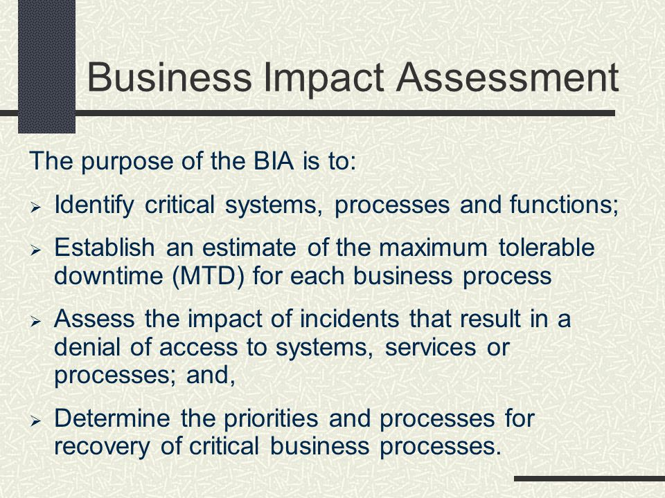 Business Impact Assessment The purpose of the BIA is to: Identify critical systems, processes and functions; Establish an estimate of the maximum tole