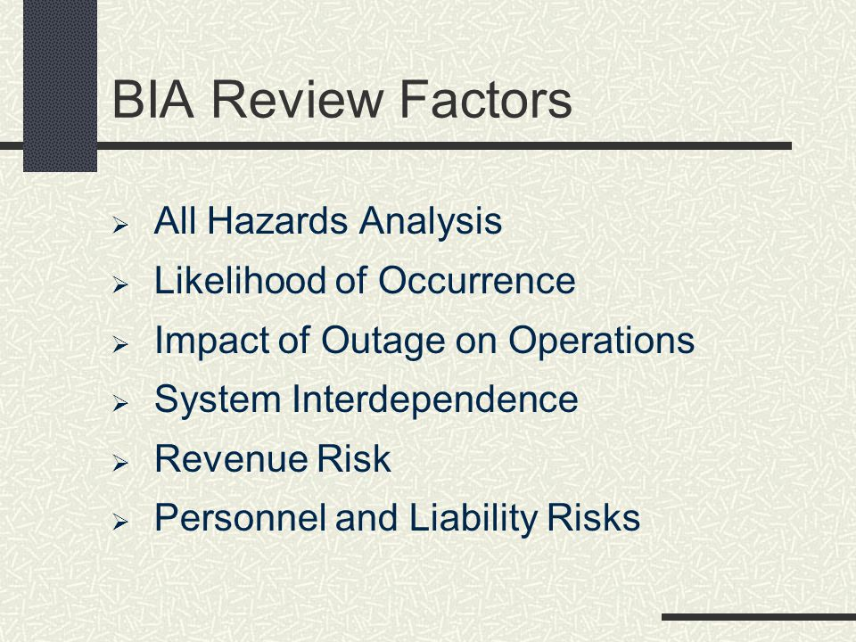 BIA Review Factors All Hazards Analysis Likelihood of Occurrence Impact of Outage on Operations System Interdependence Revenue Risk Personnel and Liab