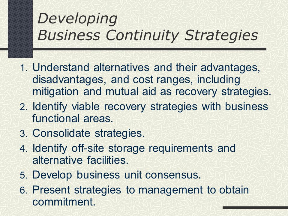 Developing Business Continuity Strategies 1. Understand alternatives and their advantages, disadvantages, and cost ranges, including mitigation and mu