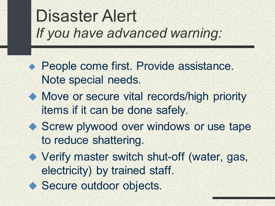 Disaster Alert If you have advanced warning: People come first. Provide assistance. Note special needs. Move or secure vital records/high priority ite