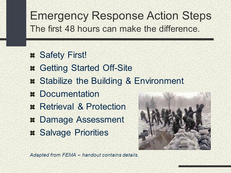 Emergency Response Action Steps The first 48 hours can make the difference. Safety First! Getting Started Off-Site Stabilize the Building & Environmen