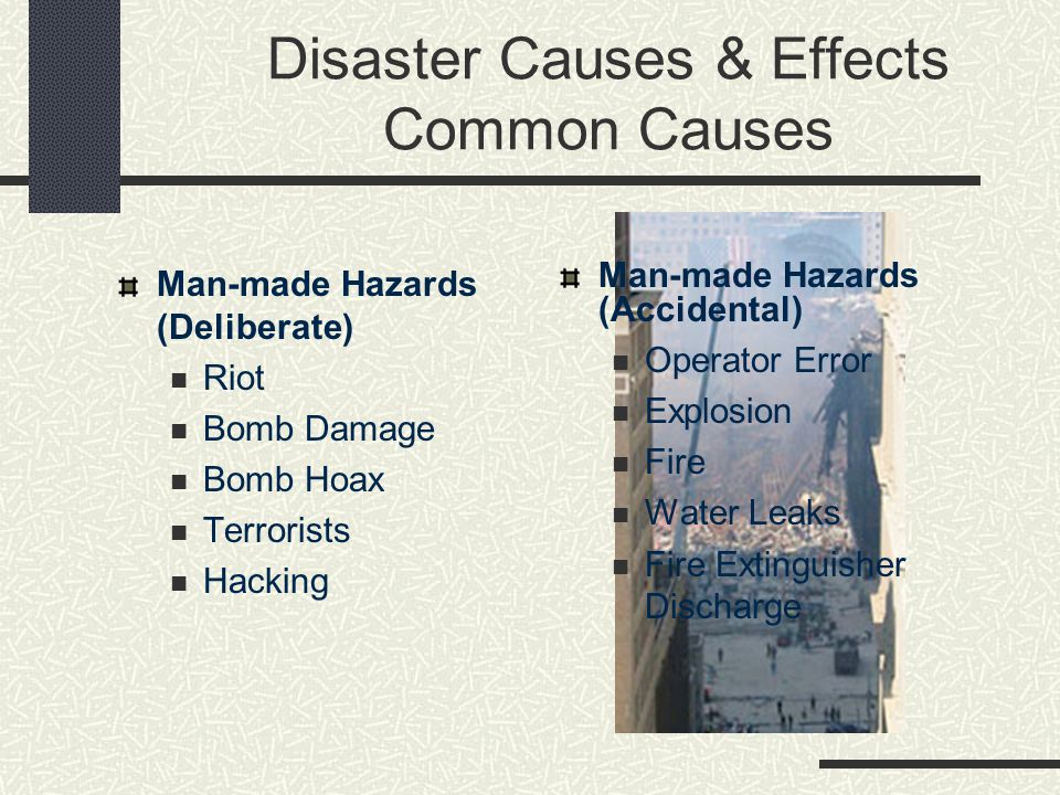 Disaster Causes & Effects Common Causes Man-made Hazards (Deliberate) Riot Bomb Damage Bomb Hoax Terrorists Hacking Man-made Hazards (Accidental) Oper