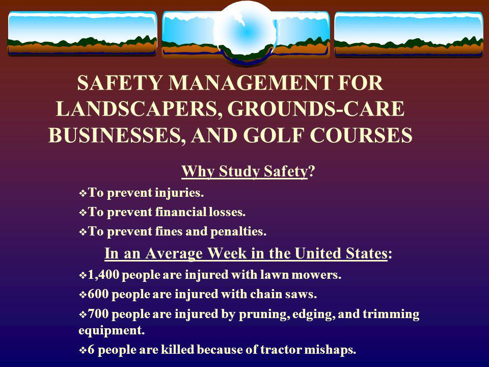 SAFETY MANAGEMENT FOR LANDSCAPERS, GROUNDS-CARE BUSINESSES, AND GOLF COURSES Why Study Safety.