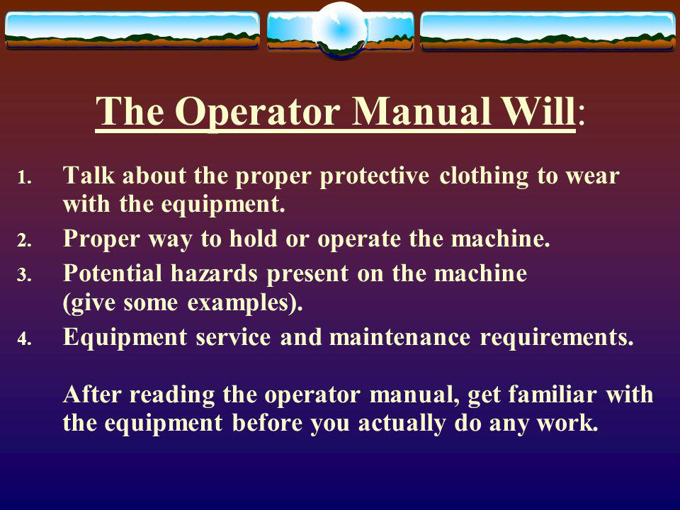 The Operator Manual Will: 1. Talk about the proper protective clothing to wear with the equipment.