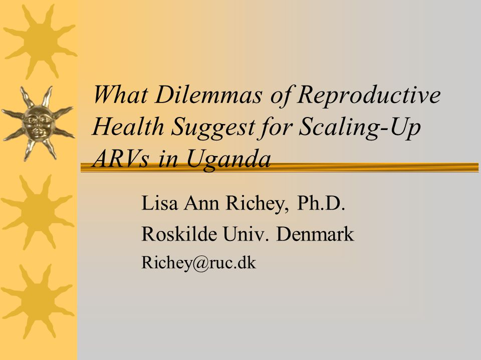 What Dilemmas of Reproductive Health Suggest for Scaling-Up ARVs in Uganda Lisa Ann Richey, Ph.D.