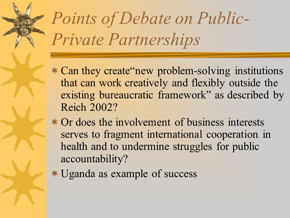 Points of Debate on Public- Private Partnerships Can they createnew problem-solving institutions that can work creatively and flexibly outside the existing bureaucratic framework as described by Reich 2002.