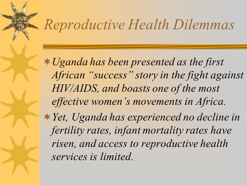 Reproductive Health Dilemmas Uganda has been presented as the first African success story in the fight against HIV/AIDS, and boasts one of the most effective womens movements in Africa.