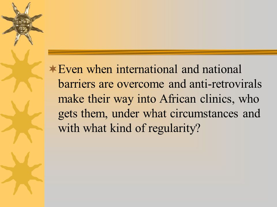 Even when international and national barriers are overcome and anti-retrovirals make their way into African clinics, who gets them, under what circumstances and with what kind of regularity