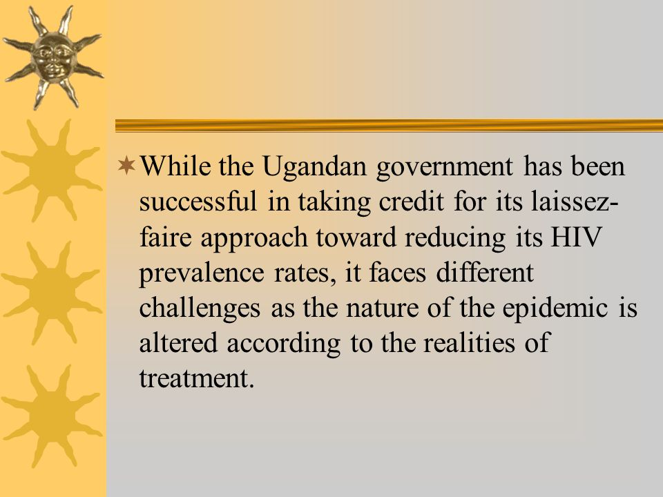 While the Ugandan government has been successful in taking credit for its laissez- faire approach toward reducing its HIV prevalence rates, it faces different challenges as the nature of the epidemic is altered according to the realities of treatment.
