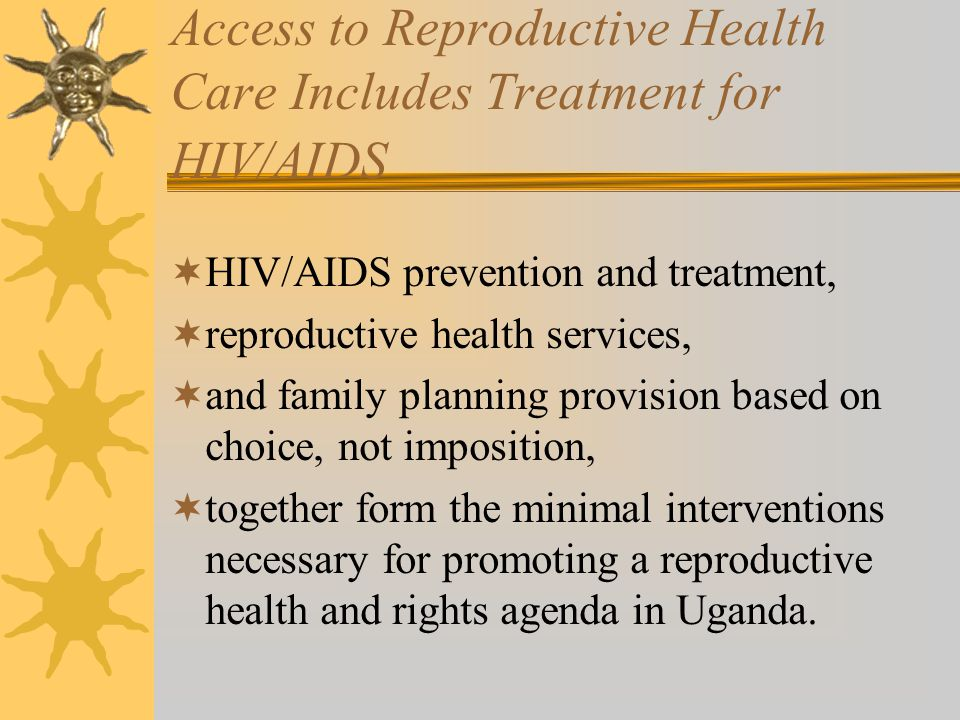 Access to Reproductive Health Care Includes Treatment for HIV/AIDS HIV/AIDS prevention and treatment, reproductive health services, and family planning provision based on choice, not imposition, together form the minimal interventions necessary for promoting a reproductive health and rights agenda in Uganda.