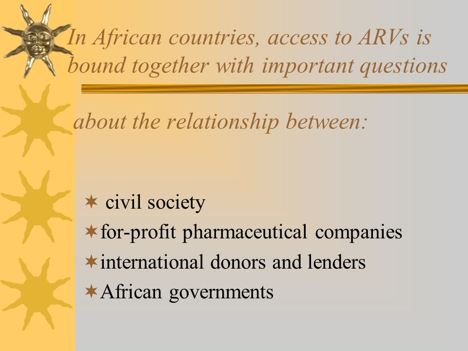 In African countries, access to ARVs is bound together with important questions about the relationship between: civil society for-profit pharmaceutical companies international donors and lenders African governments