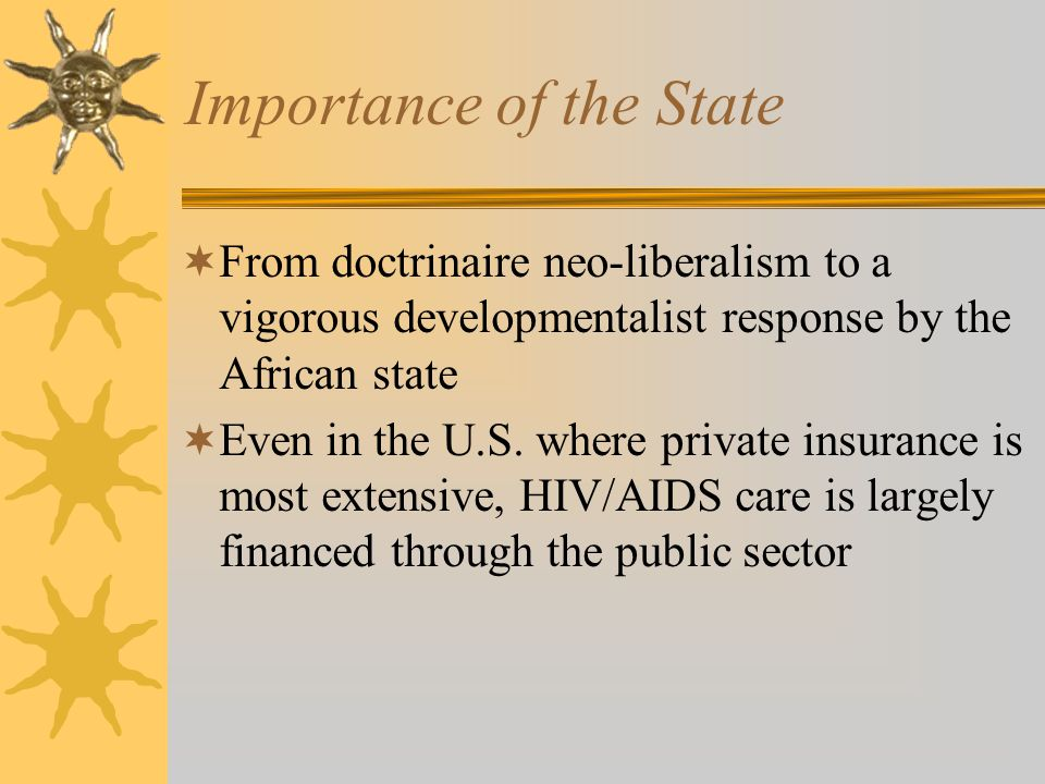 Importance of the State From doctrinaire neo-liberalism to a vigorous developmentalist response by the African state Even in the U.S.