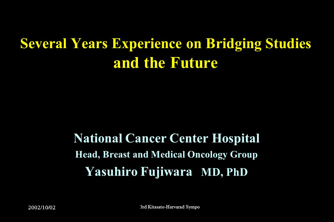 2002/10/02 3rd Kitasato-Harvarad Sympo Several Years Experience on Bridging Studies and the Future National Cancer Center Hospital Head, Breast and Medical Oncology Group Yasuhiro Fujiwara MD, PhD
