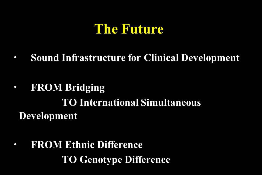 The Future Sound Infrastructure for Clinical Development FROM Bridging TO International Simultaneous Development FROM Ethnic Difference TO Genotype Difference