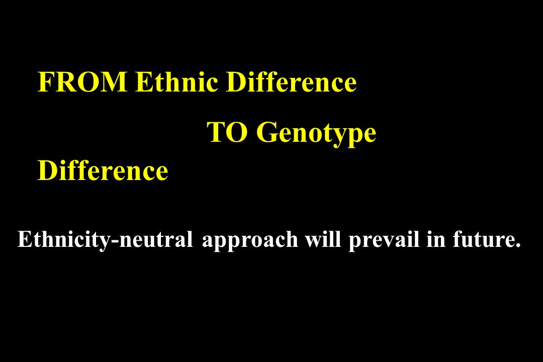 FROM Ethnic Difference TO Genotype Difference Ethnicity-neutral approach will prevail in future.
