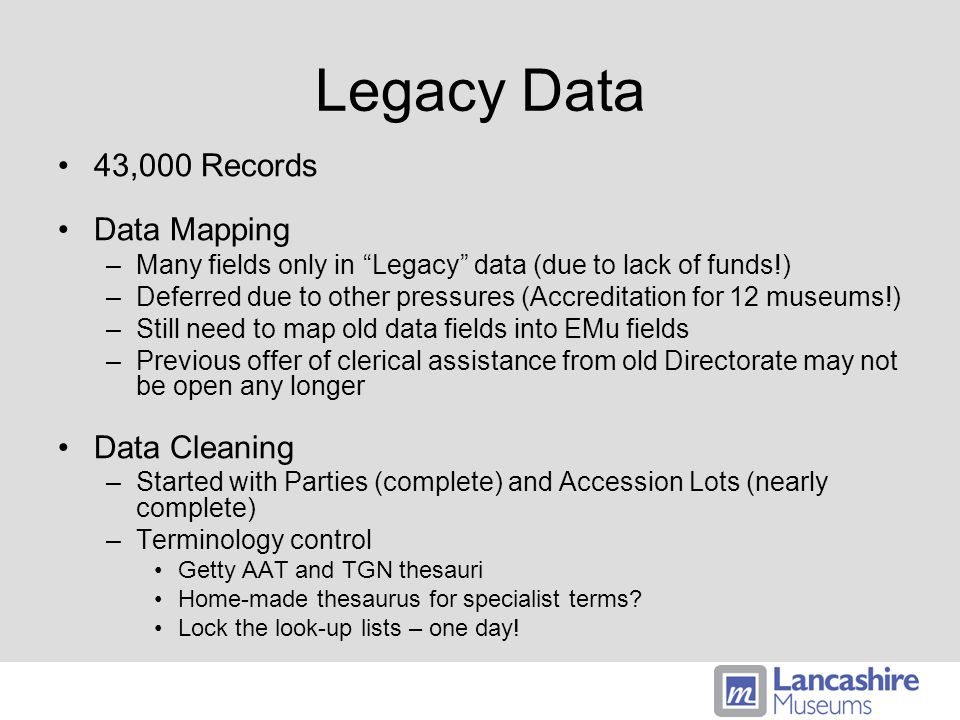 Legacy Data 43,000 Records Data Mapping –Many fields only in Legacy data (due to lack of funds!) –Deferred due to other pressures (Accreditation for 12 museums!) –Still need to map old data fields into EMu fields –Previous offer of clerical assistance from old Directorate may not be open any longer Data Cleaning –Started with Parties (complete) and Accession Lots (nearly complete) –Terminology control Getty AAT and TGN thesauri Home-made thesaurus for specialist terms.