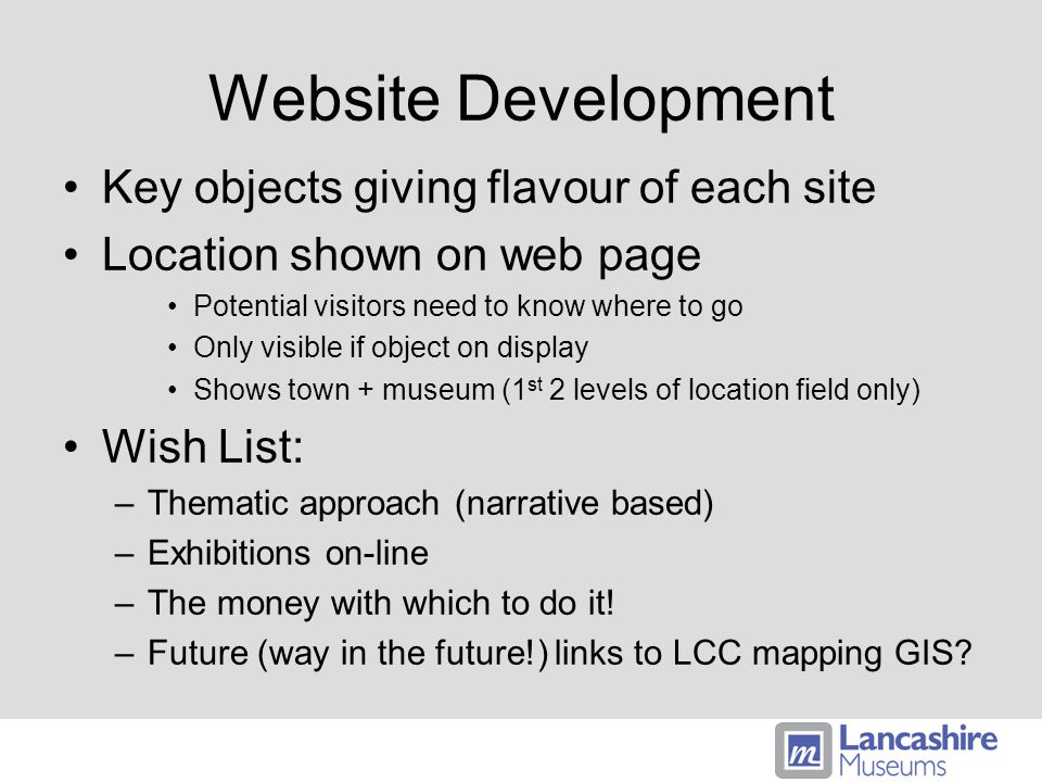 Website Development Key objects giving flavour of each site Location shown on web page Potential visitors need to know where to go Only visible if object on display Shows town + museum (1 st 2 levels of location field only) Wish List: –Thematic approach (narrative based) –Exhibitions on-line –The money with which to do it.