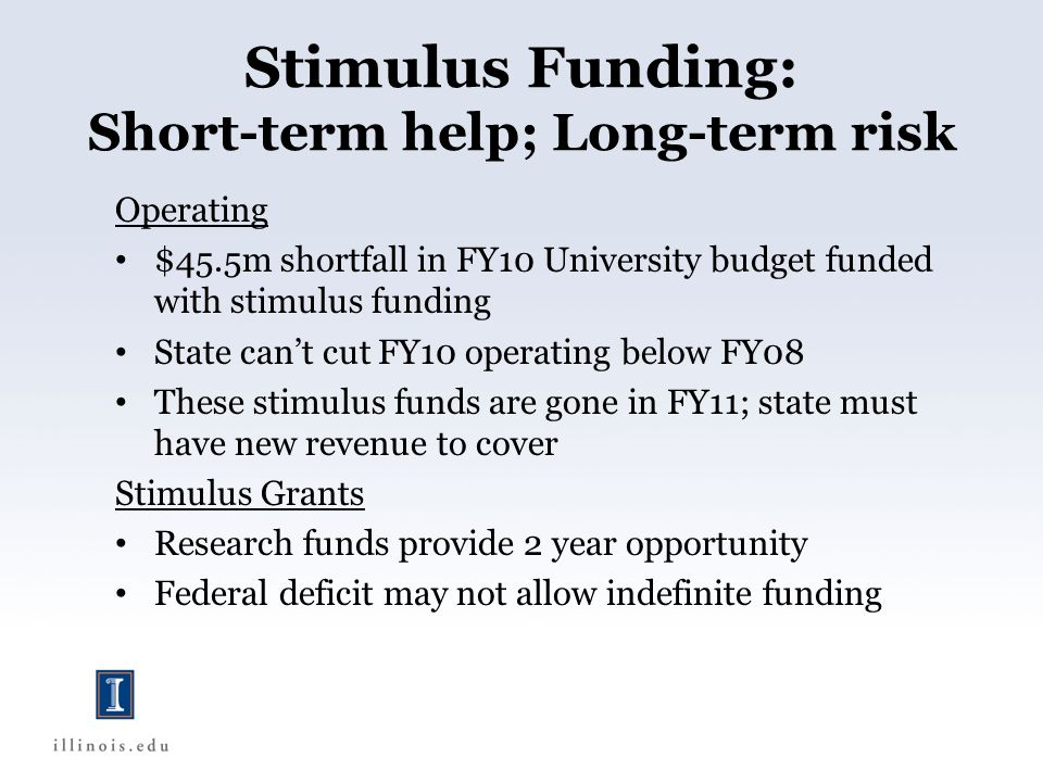 Stimulus Funding: Short-term help; Long-term risk Operating $45.5m shortfall in FY10 University budget funded with stimulus funding State cant cut FY10 operating below FY08 These stimulus funds are gone in FY11; state must have new revenue to cover Stimulus Grants Research funds provide 2 year opportunity Federal deficit may not allow indefinite funding