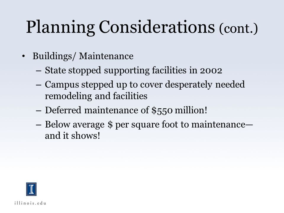 Planning Considerations (cont.) Buildings/ Maintenance – State stopped supporting facilities in 2002 – Campus stepped up to cover desperately needed remodeling and facilities – Deferred maintenance of $550 million.
