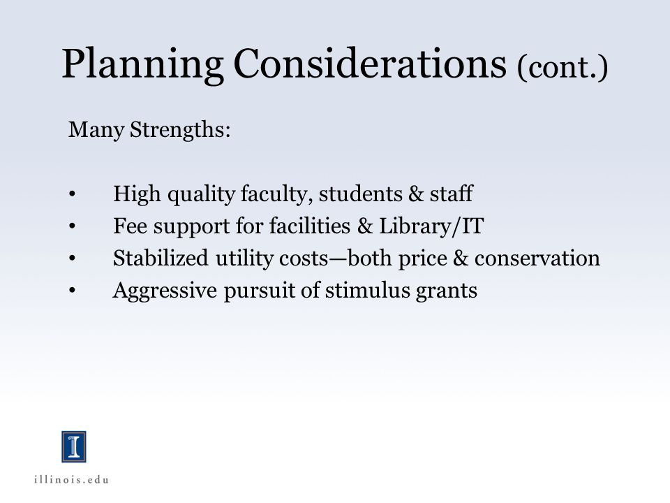 Planning Considerations (cont.) Many Strengths: High quality faculty, students & staff Fee support for facilities & Library/IT Stabilized utility costsboth price & conservation Aggressive pursuit of stimulus grants