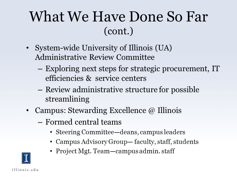 What We Have Done So Far (cont.) System-wide University of Illinois (UA) Administrative Review Committee – Exploring next steps for strategic procurement, IT efficiencies & service centers – Review administrative structure for possible streamlining Campus: Stewarding Excellence @ Illinois – Formed central teams Steering Committeedeans, campus leaders Campus Advisory Group faculty, staff, students Project Mgt.