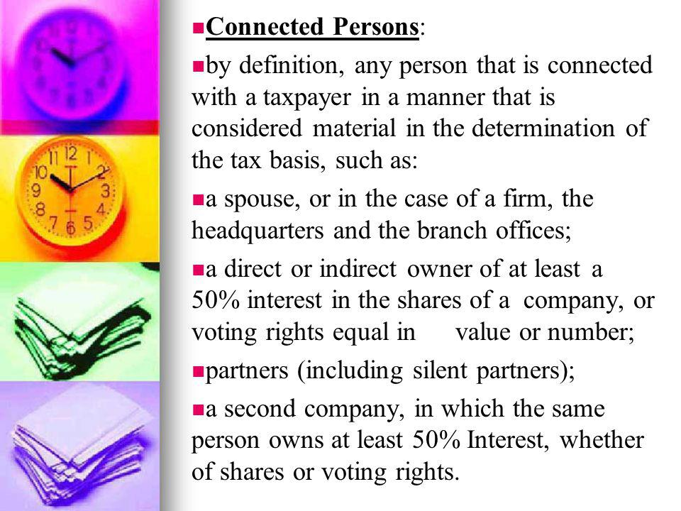 Connected Persons: by definition, any person that is connected with a taxpayer in a manner that is considered material in the determination of the tax