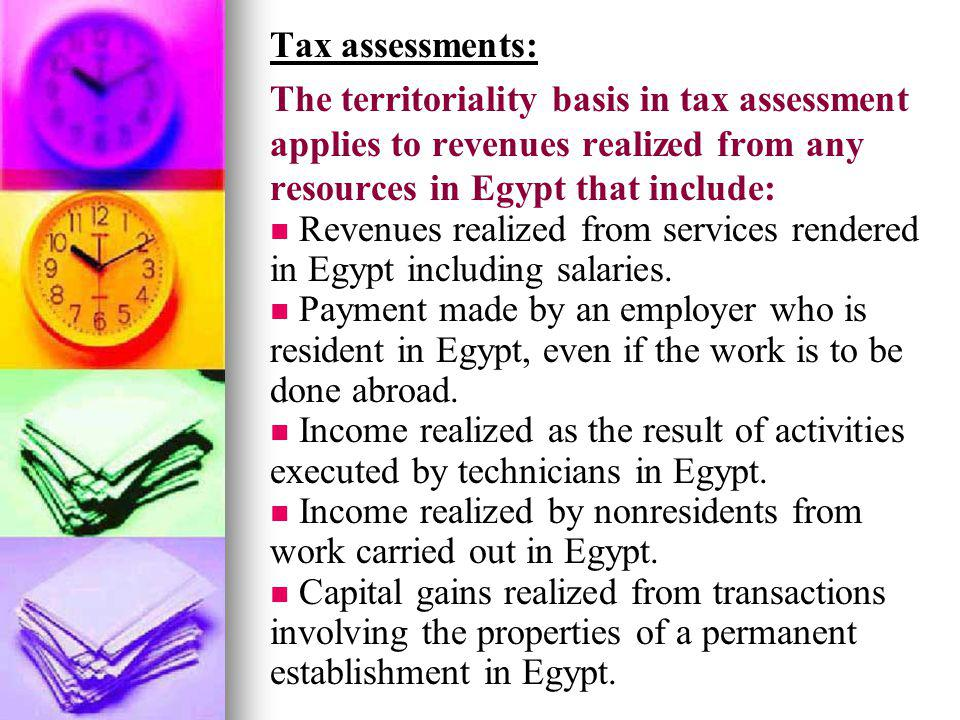 Tax assessments: The territoriality basis in tax assessment applies to revenues realized from any resources in Egypt that include: Revenues realized f