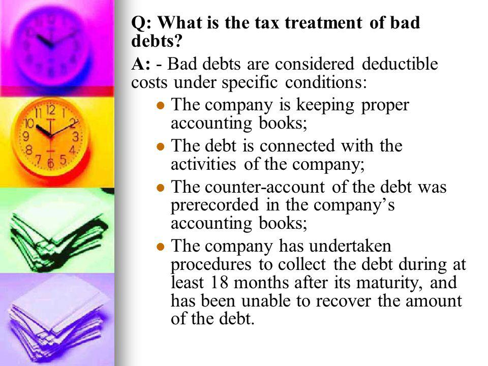 Q: What is the tax treatment of bad debts? A: - Bad debts are considered deductible costs under specific conditions: The company is keeping proper acc