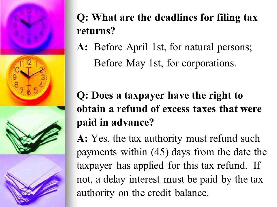 Q: What are the deadlines for filing tax returns? A: Before April 1st, for natural persons; Before May 1st, for corporations. Q: Does a taxpayer have
