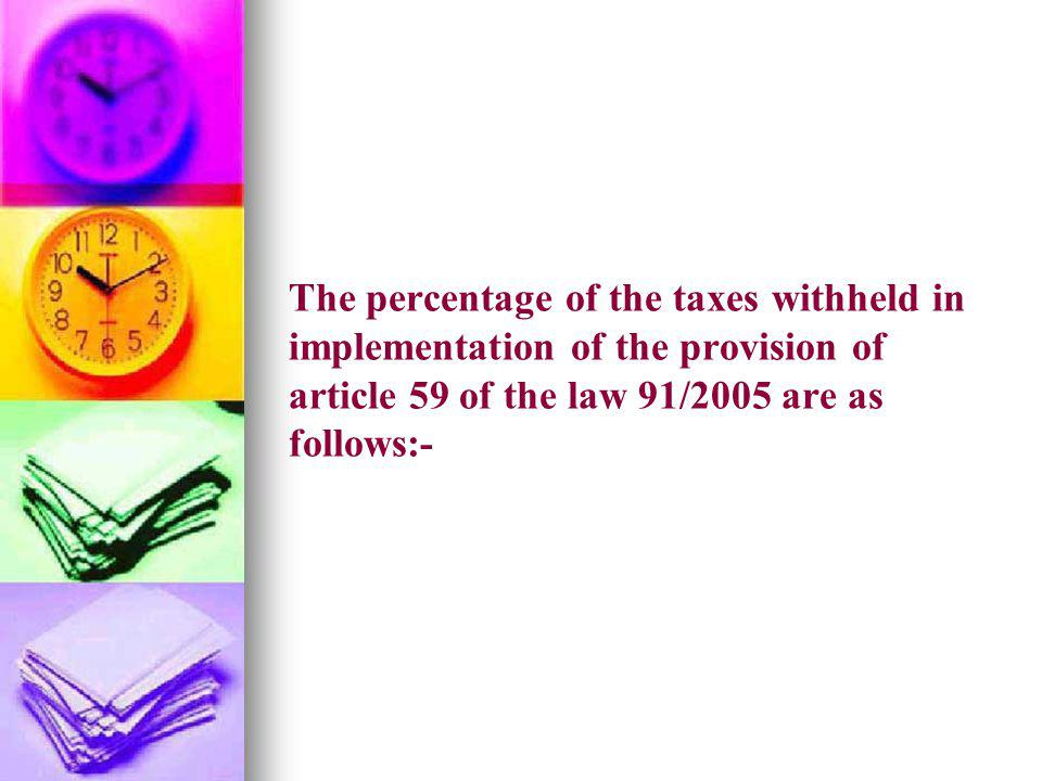 The percentage of the taxes withheld in implementation of the provision of article 59 of the law 91/2005 are as follows:-