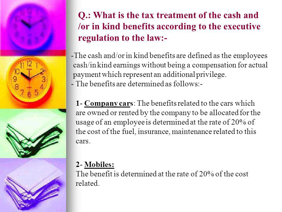 Q.: What is the tax treatment of the cash and /or in kind benefits according to the executive regulation to the law:- -The cash and/or in kind benefit