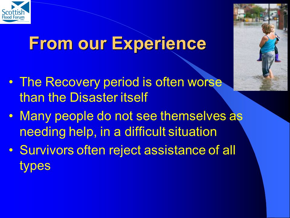 From our Experience The Recovery period is often worse than the Disaster itself Many people do not see themselves as needing help, in a difficult situation Survivors often reject assistance of all types