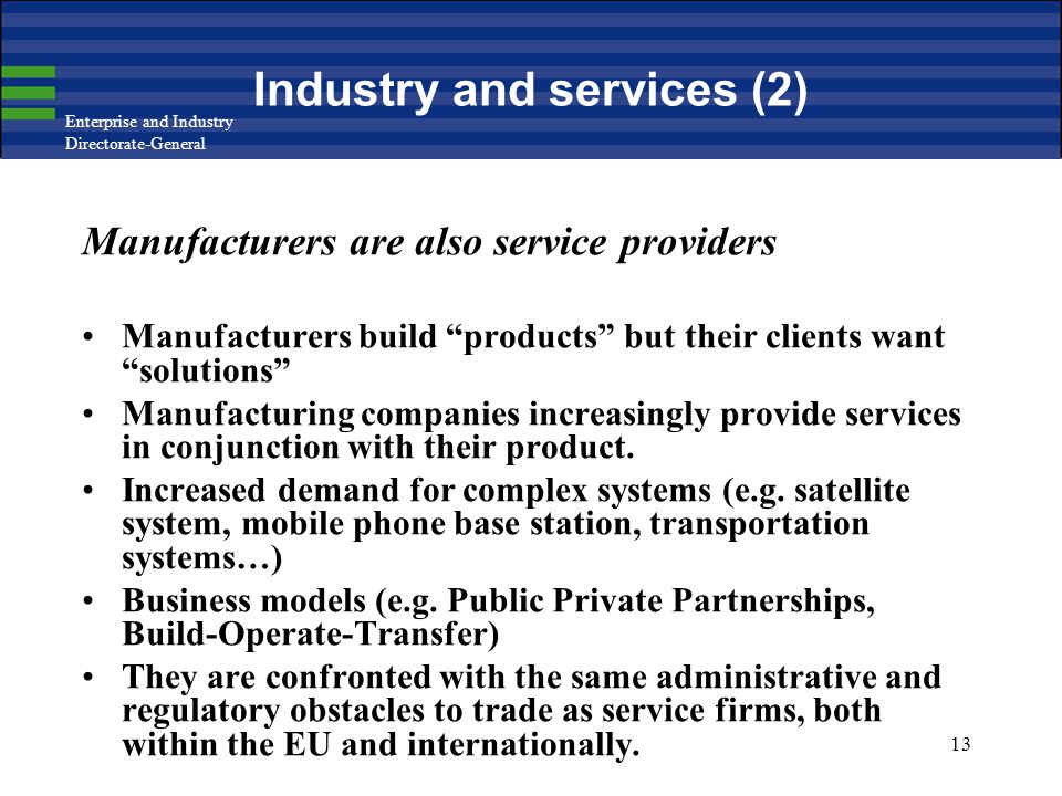 Enterprise and Industry Directorate-General 13 Industry and services (2) Manufacturers are also service providers Manufacturers build products but their clients want solutions Manufacturing companies increasingly provide services in conjunction with their product.