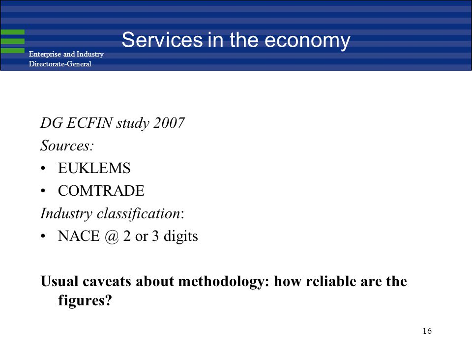Enterprise and Industry Directorate-General 16 Services in the economy DG ECFIN study 2007 Sources: EUKLEMS COMTRADE Industry classification: NACE @ 2 or 3 digits Usual caveats about methodology: how reliable are the figures