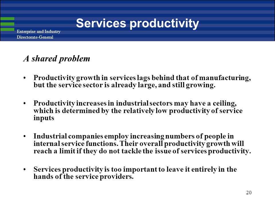 Enterprise and Industry Directorate-General 20 Services productivity A shared problem Productivity growth in services lags behind that of manufacturin