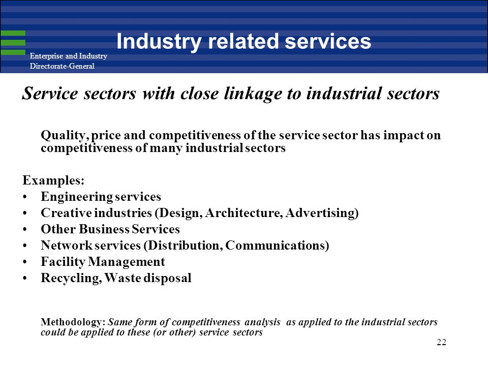 Enterprise and Industry Directorate-General 22 Industry related services Service sectors with close linkage to industrial sectors Quality, price and competitiveness of the service sector has impact on competitiveness of many industrial sectors Examples: Engineering services Creative industries (Design, Architecture, Advertising) Other Business Services Network services (Distribution, Communications) Facility Management Recycling, Waste disposal Methodology: Same form of competitiveness analysis as applied to the industrial sectors could be applied to these (or other) service sectors