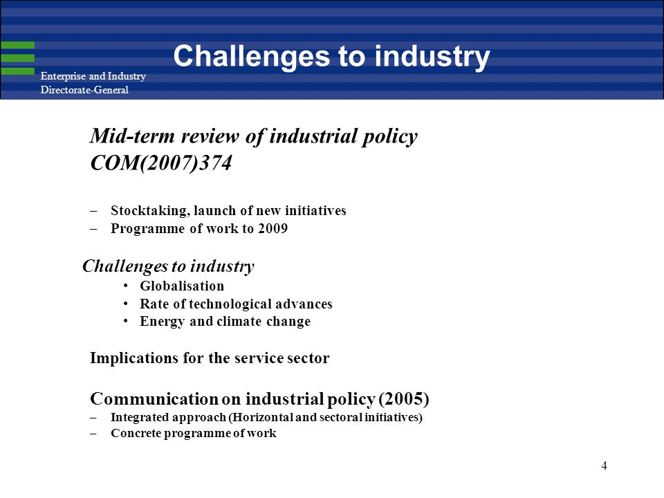 Enterprise and Industry Directorate-General 4 Challenges to industry Mid-term review of industrial policy COM(2007)374 –Stocktaking, launch of new initiatives –Programme of work to 2009 Challenges to industry Globalisation Rate of technological advances Energy and climate change Implications for the service sector Communication on industrial policy (2005) –Integrated approach (Horizontal and sectoral initiatives) –Concrete programme of work
