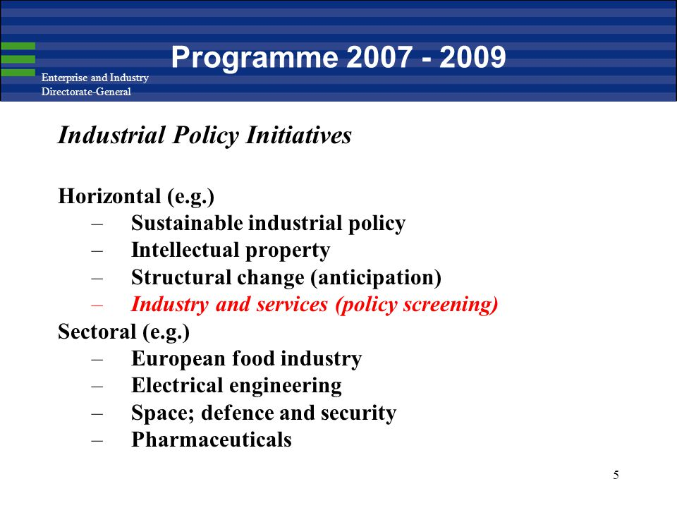 Enterprise and Industry Directorate-General 5 Programme 2007 - 2009 Industrial Policy Initiatives Horizontal (e.g.) –Sustainable industrial policy –In
