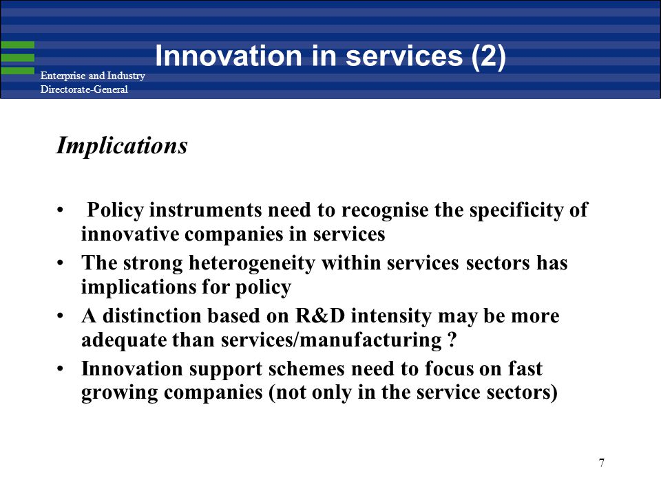Enterprise and Industry Directorate-General 7 Innovation in services (2) Implications Policy instruments need to recognise the specificity of innovative companies in services The strong heterogeneity within services sectors has implications for policy A distinction based on R&D intensity may be more adequate than services/manufacturing .