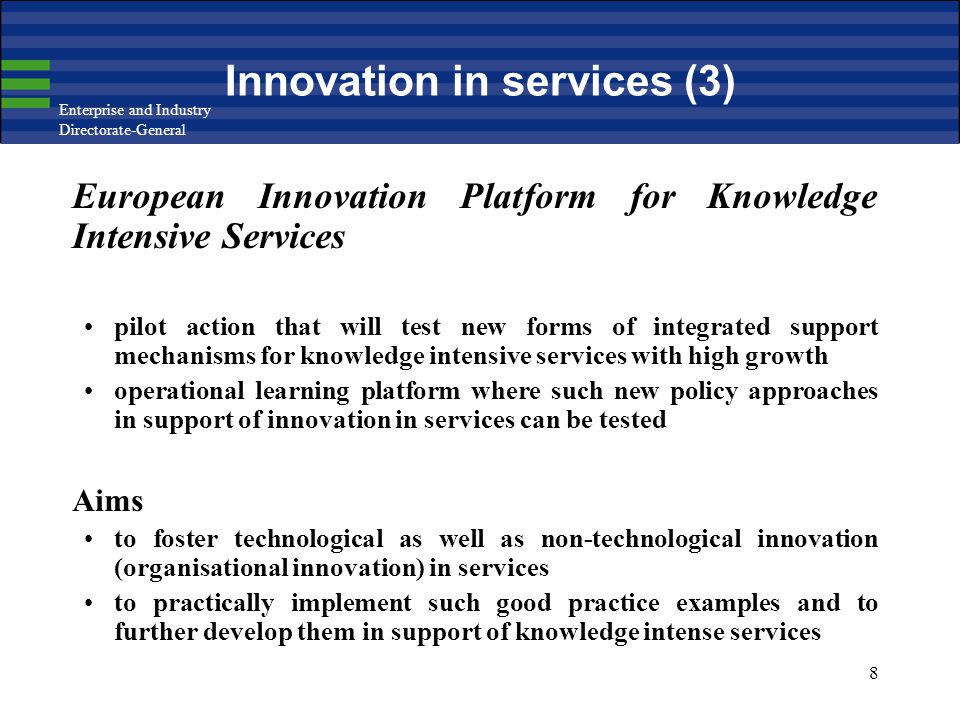 Enterprise and Industry Directorate-General 8 Innovation in services (3) European Innovation Platform for Knowledge Intensive Services pilot action that will test new forms of integrated support mechanisms for knowledge intensive services with high growth operational learning platform where such new policy approaches in support of innovation in services can be tested Aims to foster technological as well as non-technological innovation (organisational innovation) in services to practically implement such good practice examples and to further develop them in support of knowledge intense services